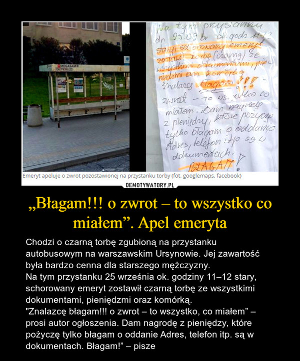 """""""Błagam!!! o zwrot – to wszystko co miałem"""". Apel emeryta – Chodzi o czarną torbę zgubioną na przystanku autobusowym na warszawskim Ursynowie. Jej zawartość była bardzo cenna dla starszego mężczyzny.Na tym przystanku 25 września ok. godziny 11–12 stary, schorowany emeryt zostawił czarną torbę ze wszystkimi dokumentami, pieniędzmi oraz komórką. """"Znalazcę błagam!!! o zwrot – to wszystko, co miałem"""" – prosi autor ogłoszenia. Dam nagrodę z pieniędzy, które pożyczę tylko błagam o oddanie Adres, telefon itp. są w dokumentach. Błagam!"""" – pisze"""