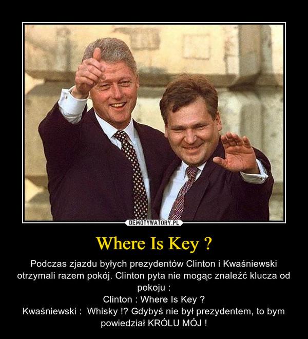Where Is Key ? – Podczas zjazdu byłych prezydentów Clinton i Kwaśniewski otrzymali razem pokój. Clinton pyta nie mogąc znaleźć klucza od pokoju :Clinton : Where Is Key ?Kwaśniewski :  Whisky !? Gdybyś nie był prezydentem, to bym powiedział KRÓLU MÓJ !
