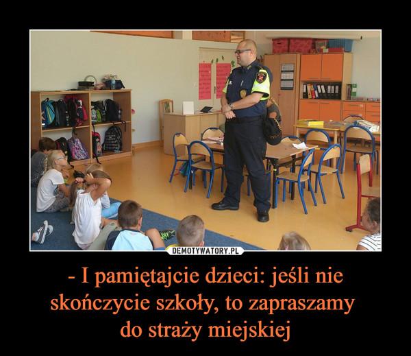- I pamiętajcie dzieci: jeśli nie skończycie szkoły, to zapraszamy do straży miejskiej –