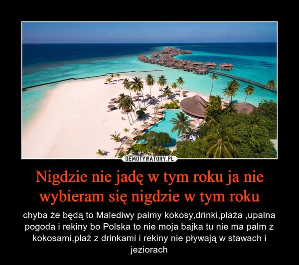 Nigdzie nie jadę w tym roku ja nie wybieram się nigdzie w tym roku – chyba że będą to Malediwy palmy kokosy,drinki,plaża ,upalna pogoda i rekiny bo Polska to nie moja bajka tu nie ma palm z kokosami,plaż z drinkami i rekiny nie pływają w stawach i jeziorach