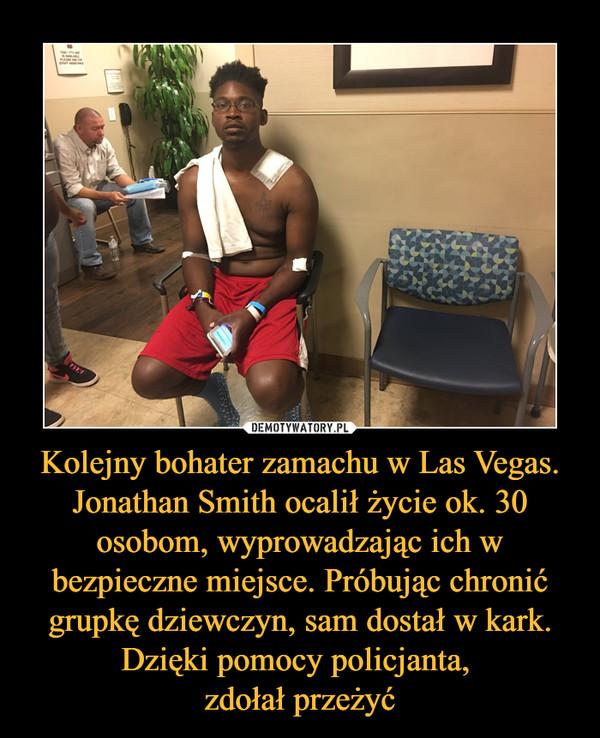 Kolejny bohater zamachu w Las Vegas. Jonathan Smith ocalił życie ok. 30 osobom, wyprowadzając ich w bezpieczne miejsce. Próbując chronić grupkę dziewczyn, sam dostał w kark. Dzięki pomocy policjanta, zdołał przeżyć –