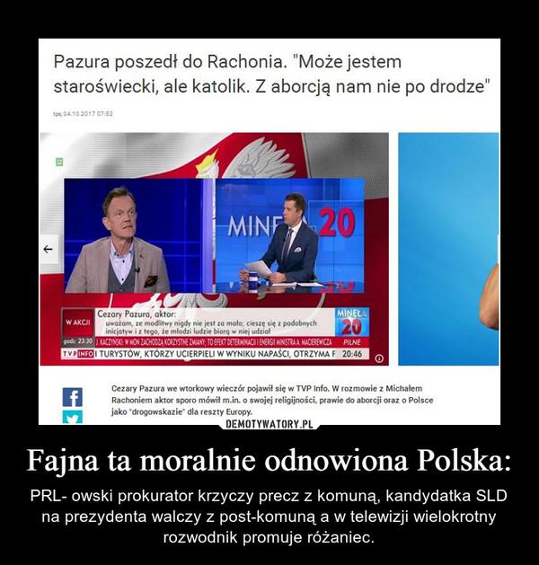 Fajna ta moralnie odnowiona Polska: – PRL- owski prokurator krzyczy precz z komuną, kandydatka SLD na prezydenta walczy z post-komuną a w telewizji wielokrotny rozwodnik promuje różaniec.