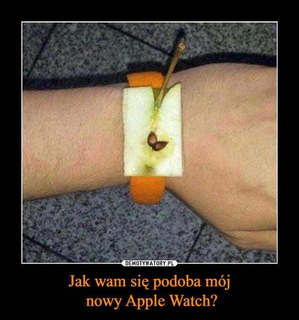 Jak wam się podoba mój nowy Apple Watch? –