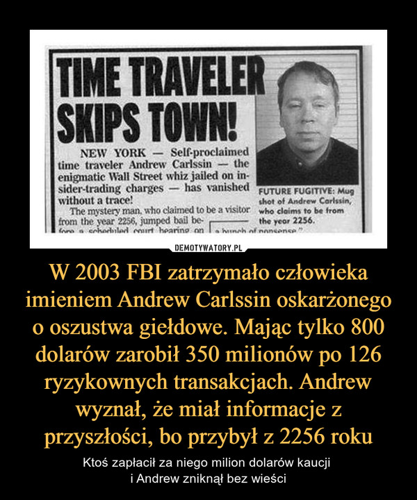 W 2003 FBI zatrzymało człowieka imieniem Andrew Carlssin oskarżonego o oszustwa giełdowe. Mając tylko 800 dolarów zarobił 350 milionów po 126 ryzykownych transakcjach. Andrew wyznał, że miał informacje z przyszłości, bo przybył z 2256 roku – Ktoś zapłacił za niego milion dolarów kaucji i Andrew zniknął bez wieści TIME TRAVELER SKIPS TOWN!