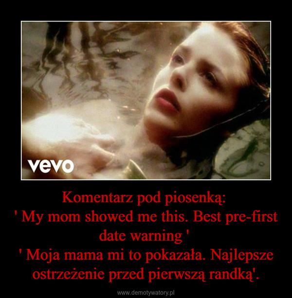 Komentarz pod piosenką: ' My mom showed me this. Best pre-first date warning ' ' Moja mama mi to pokazała. Najlepsze ostrzeżenie przed pierwszą randką'. –