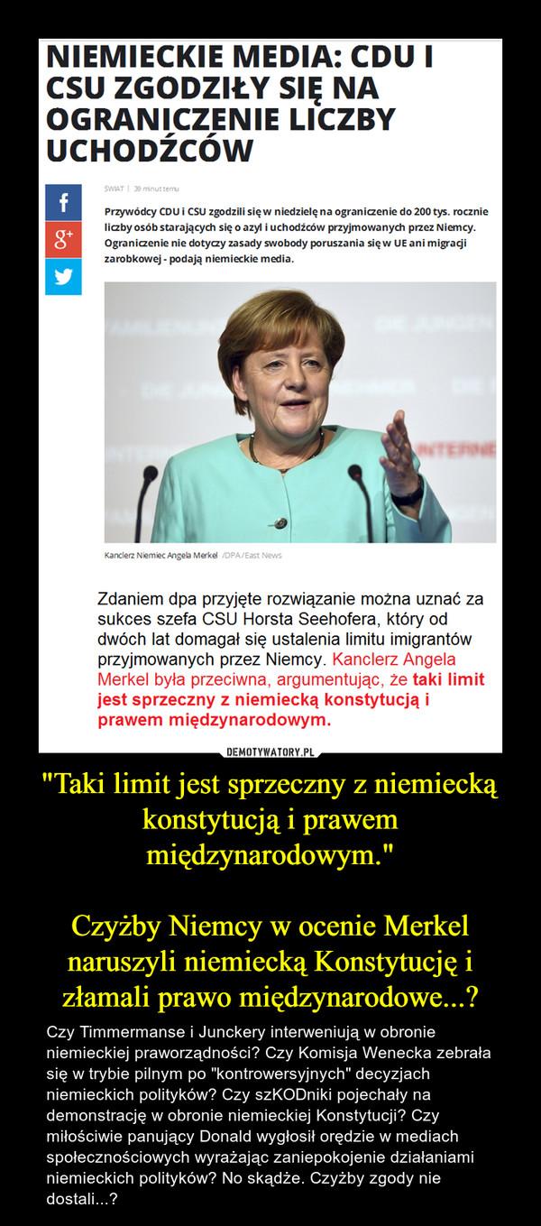 """""""Taki limit jest sprzeczny z niemiecką konstytucją i prawem międzynarodowym.""""Czyżby Niemcy w ocenie Merkel naruszyli niemiecką Konstytucję i złamali prawo międzynarodowe...? – Czy Timmermanse i Junckery interweniują w obronie niemieckiej praworządności? Czy Komisja Wenecka zebrała się w trybie pilnym po """"kontrowersyjnych"""" decyzjach niemieckich polityków? Czy szKODniki pojechały na demonstrację w obronie niemieckiej Konstytucji? Czy miłościwie panujący Donald wygłosił orędzie w mediach społecznościowych wyrażając zaniepokojenie działaniami niemieckich polityków? No skądże. Czyżby zgody nie dostali...?"""