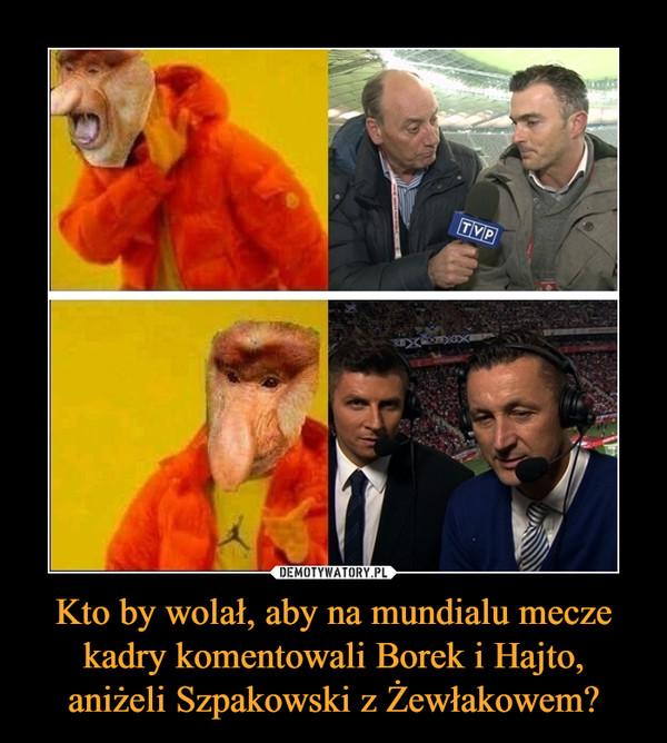 Kto by wolał, aby na mundialu mecze kadry komentowali Borek i Hajto, aniżeli Szpakowski z Żewłakowem? –