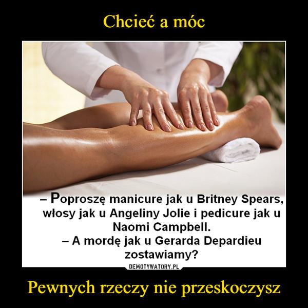 Pewnych rzeczy nie przeskoczysz –  Poproszę manicure jak u Britney Spears,włosy jak u Angeliny Jolie i pedicure jak uNaomi Campbell.A mordę jak u Gerarda Depardieuzostawiamy?