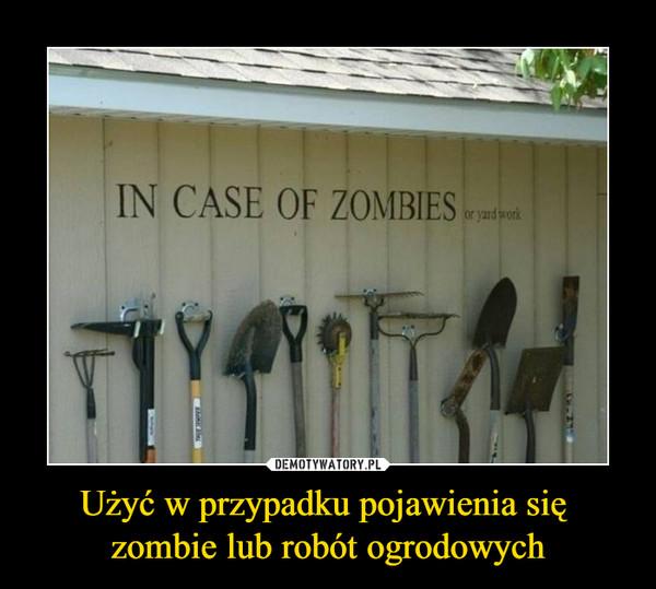 Użyć w przypadku pojawienia się zombie lub robót ogrodowych –  in case of zombies