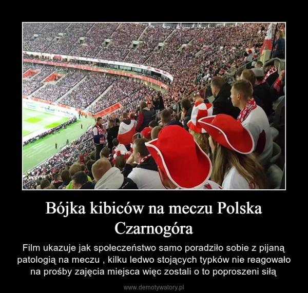 Bójka kibiców na meczu Polska Czarnogóra – Film ukazuje jak społeczeństwo samo poradziło sobie z pijaną patologią na meczu , kilku ledwo stojących typków nie reagowało na prośby zajęcia miejsca więc zostali o to poproszeni siłą