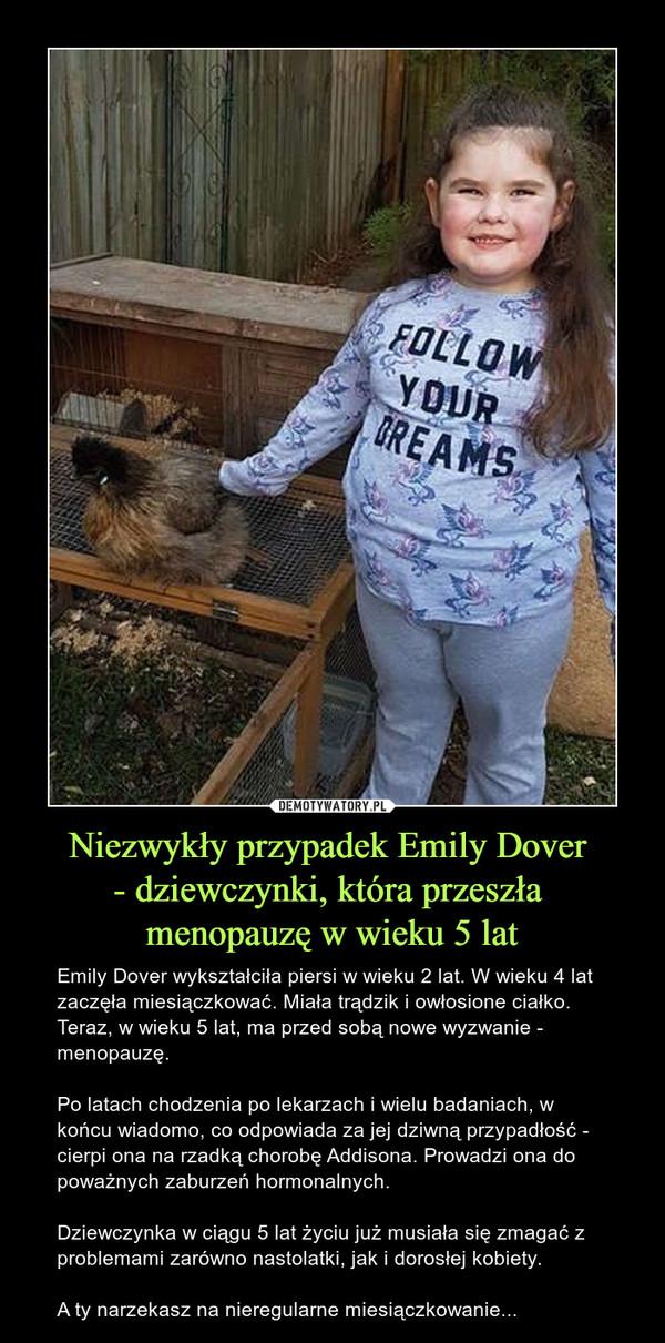 Niezwykły przypadek Emily Dover - dziewczynki, która przeszła menopauzę w wieku 5 lat – Emily Dover wykształciła piersi w wieku 2 lat. W wieku 4 lat zaczęła miesiączkować. Miała trądzik i owłosione ciałko. Teraz, w wieku 5 lat, ma przed sobą nowe wyzwanie - menopauzę.Po latach chodzenia po lekarzach i wielu badaniach, w końcu wiadomo, co odpowiada za jej dziwną przypadłość - cierpi ona na rzadką chorobę Addisona. Prowadzi ona do poważnych zaburzeń hormonalnych.Dziewczynka w ciągu 5 lat życiu już musiała się zmagać z problemami zarówno nastolatki, jak i dorosłej kobiety.A ty narzekasz na nieregularne miesiączkowanie...