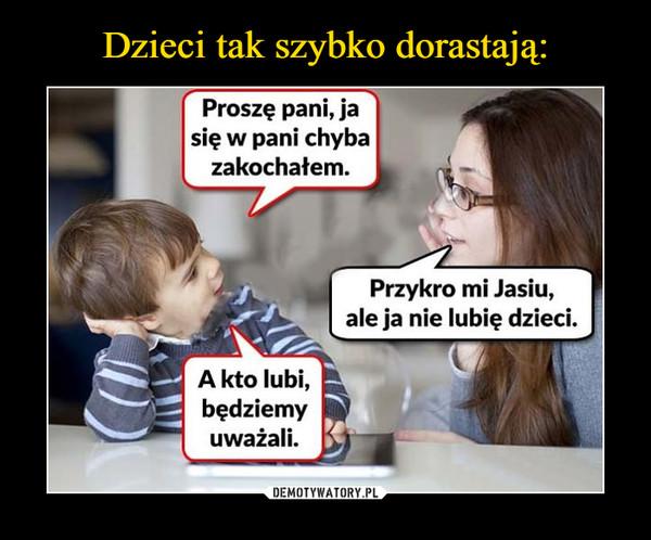 –  Proszę pani, ja się w pani zakochałem.Przykro mi Jasiu, ale ja nie lubię dzieci.A kto lubi, będziemy uważali.
