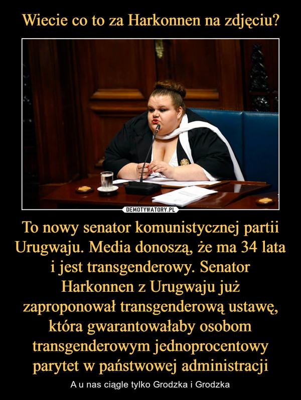 To nowy senator komunistycznej partii Urugwaju. Media donoszą, że ma 34 lata i jest transgenderowy. Senator Harkonnen z Urugwaju już zaproponował transgenderową ustawę, która gwarantowałaby osobom transgenderowym jednoprocentowy parytet w państwowej administracji – A u nas ciągle tylko Grodzka i Grodzka