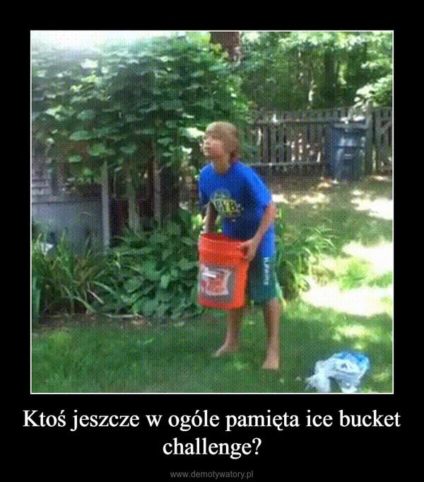 Ktoś jeszcze w ogóle pamięta ice bucket challenge? –