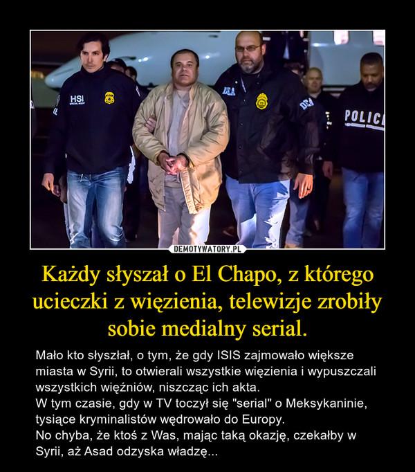"""Każdy słyszał o El Chapo, z którego ucieczki z więzienia, telewizje zrobiły sobie medialny serial. – Mało kto słyszłał, o tym, że gdy ISIS zajmowało większe miasta w Syrii, to otwierali wszystkie więzienia i wypuszczali wszystkich więźniów, niszcząc ich akta.W tym czasie, gdy w TV toczył się """"serial"""" o Meksykaninie, tysiące kryminalistów wędrowało do Europy.No chyba, że ktoś z Was, mając taką okazję, czekałby w Syrii, aż Asad odzyska władzę..."""