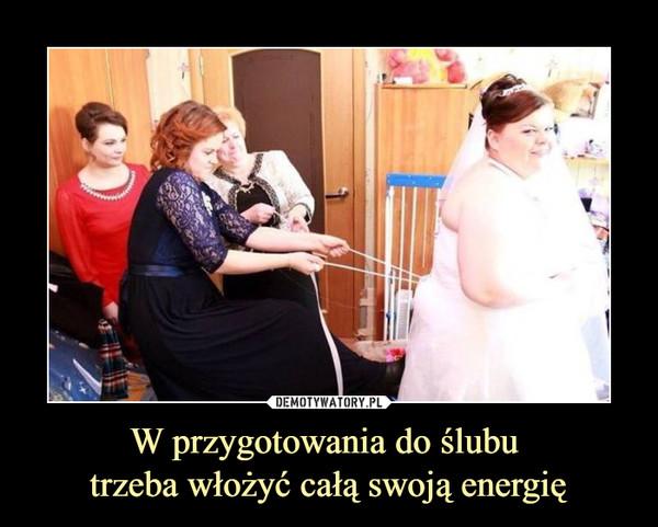 W przygotowania do ślubu trzeba włożyć całą swoją energię –