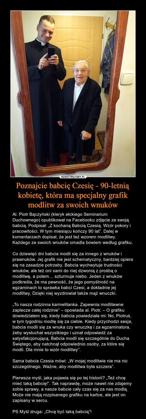 """Poznajcie babcię Czesię - 90-letnią kobietę, która ma specjalny grafik modlitw za swoich wnuków – Al. Piotr Bączyński (kleryk ełckiego Seminarium Duchownego) opublikował na Facebooku zdjęcie ze swoją babcią. Podpisał: """"Z kochaną Babcią Czesią. Wzór pokory i pracowitości. W tym miesiącu kończy 90 lat"""". Dalej w komentarzach dopisał, że jest też wzorem modlitwy. Każdego ze swoich wnuków omadla bowiem według grafiku.Co dziewięć dni babcia modli się za innego z wnuków i prawnuków. Jej grafik nie jest schematyczny, bardziej opiera się na zasadzie potrzeby. Babcia wychwytuje trudności wnuków, ale też oni sami do niej dzwonią z prośbą o modlitwę, a potem… szturmuje niebo. Jeden z wnuków podkreśla, że ma pewność, że jego pomyślność na egzaminach to sprawka babci Czesi, a dokładnie jej modlitwy. Dzięki niej wyzdrowiał także mąż wnuczki.""""To nasza rodzinna karmelitanka. Zapewnia modlitewne zaplecze całej rodzinie"""" – opowiada al. Piotr. – O grafiku dowiedziałem się, kiedy babcia powiedziała mi: No, Piotruś, w tym tygodniu modlę się za ciebie. Kiedy przychodzi sesja, babcia modli się za wnuka czy wnuczkę i za egzaminatora, żeby wysłuchał wszystkiego i uznał odpowiedź za satysfakcjonującą. Babcia modli się szczególnie do Ducha Świętego, aby natchnął odpowiednio osoby, za które się modli. Dla mnie to wzór modlitwy"""".Sama babcia Czesia mówi: """"W mojej modlitwie nie ma nic szczególnego. Ważne, aby modlitwa była szczera"""".Pierwsza myśl, jaka pojawia się po tej historii? """"Też chcę mieć taką babcię!"""". Tak naprawdę, może nawet nie zdajemy sobie sprawy, a nasze babcie cały czas się za nas modlą. Może nie mają rozpisanego grafiku na kartce, ale jest on zapisany w sercu.PS Myśl druga: """"Chcę być taką babcią""""!"""