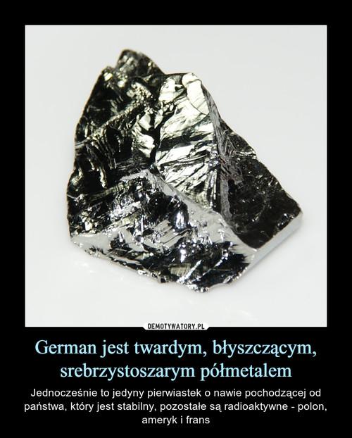 German jest twardym, błyszczącym, srebrzystoszarym półmetalem