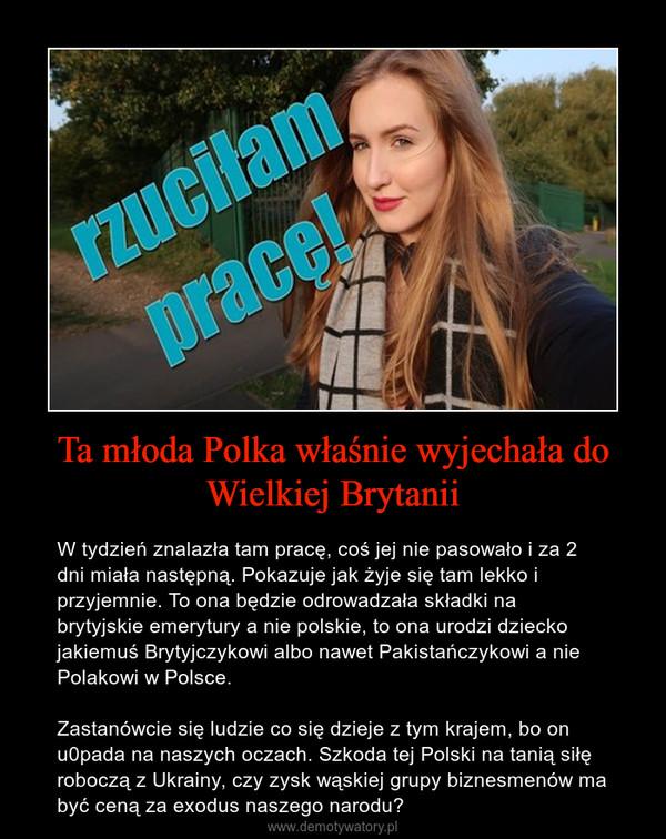 Ta młoda Polka właśnie wyjechała do Wielkiej Brytanii – W tydzień znalazła tam pracę, coś jej nie pasowało i za 2 dni miała następną. Pokazuje jak żyje się tam lekko i przyjemnie. To ona będzie odrowadzała składki na brytyjskie emerytury a nie polskie, to ona urodzi dziecko jakiemuś Brytyjczykowi albo nawet Pakistańczykowi a nie Polakowi w Polsce.Zastanówcie się ludzie co się dzieje z tym krajem, bo on u0pada na naszych oczach. Szkoda tej Polski na tanią siłę roboczą z Ukrainy, czy zysk wąskiej grupy biznesmenów ma być ceną za exodus naszego narodu?