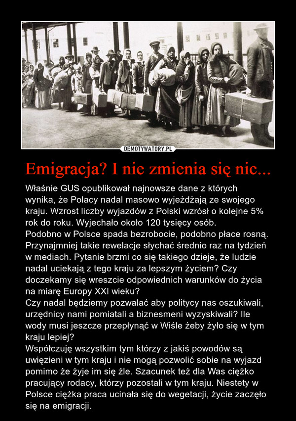 Emigracja? I nie zmienia się nic... – Właśnie GUS opublikował najnowsze dane z których wynika, że Polacy nadal masowo wyjeżdżają ze swojego kraju. Wzrost liczby wyjazdów z Polski wzrósł o kolejne 5% rok do roku. Wyjechało około 120 tysięcy osób. Podobno w Polsce spada bezrobocie, podobno płace rosną. Przynajmniej takie rewelacje słychać średnio raz na tydzień w mediach. Pytanie brzmi co się takiego dzieje, że ludzie nadal uciekają z tego kraju za lepszym życiem? Czy doczekamy się wreszcie odpowiednich warunków do życia na miarę Europy XXI wieku?Czy nadal będziemy pozwalać aby politycy nas oszukiwali, urzędnicy nami pomiatali a biznesmeni wyzyskiwali? Ile wody musi jeszcze przepłynąć w Wiśle żeby żyło się w tym kraju lepiej? Współczuję wszystkim tym którzy z jakiś powodów są uwięzieni w tym kraju i nie mogą pozwolić sobie na wyjazd pomimo że żyje im się źle. Szacunek też dla Was ciężko pracujący rodacy, którzy pozostali w tym kraju. Niestety w Polsce ciężka praca ucinała się do wegetacji, życie zaczęło się na emigracji.