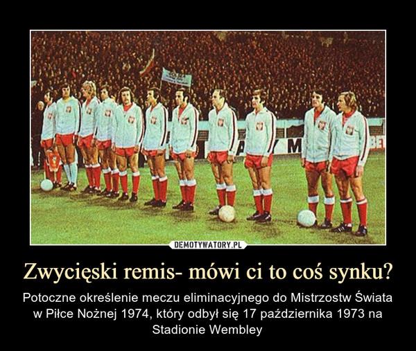 Zwycięski remis- mówi ci to coś synku? – Potoczne określenie meczu eliminacyjnego do Mistrzostw Świata w Piłce Nożnej 1974, który odbył się 17 października 1973 na Stadionie Wembley