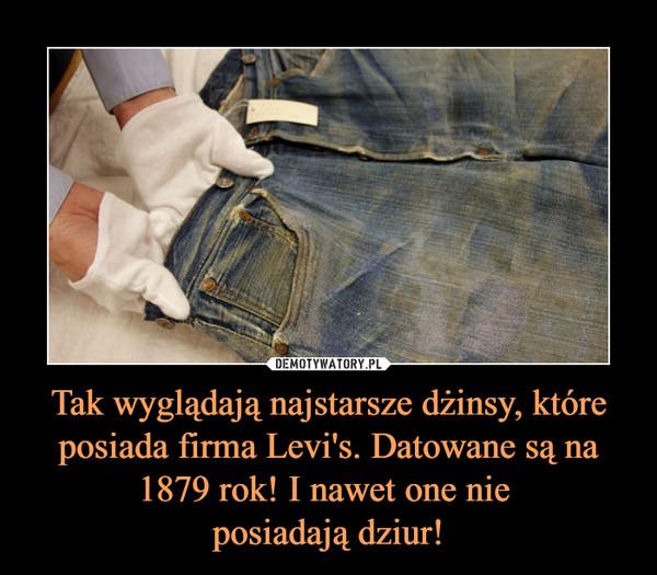 Tak wyglądają najstarsze dżinsy, które posiada firma Levi's. Datowane są na 1879 rok! I nawet one nie posiadają dziur! –