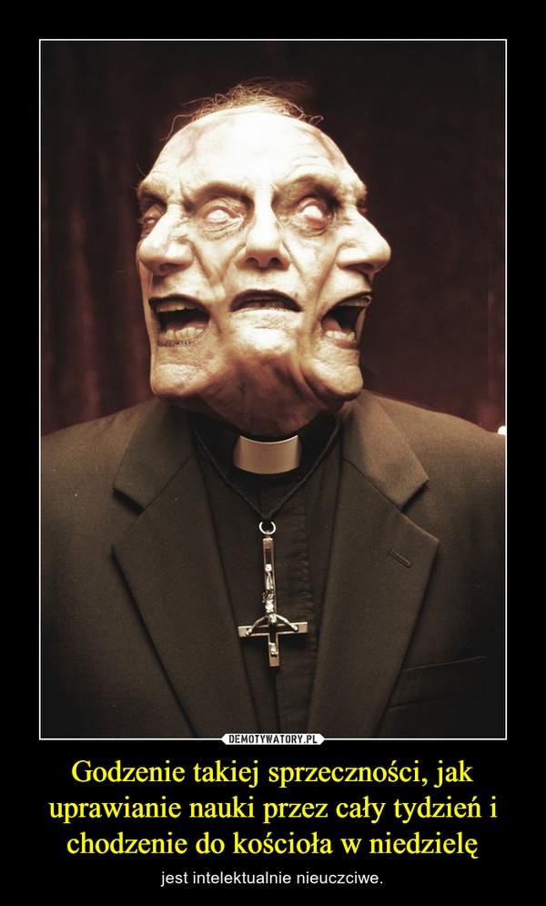 Godzenie takiej sprzeczności, jak uprawianie nauki przez cały tydzień i chodzenie do kościoła w niedzielę – jest intelektualnie nieuczciwe.