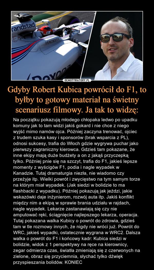Gdyby Robert Kubica powrócił do F1, to byłby to gotowy materiał na świetny scenariusz filmowy. Ja tak to widzę: – Na początku pokazują młodego chłopaka ledwo po upadku komuny jak to tam widzi jakiś gokard i nie chce z niego wyjść mimo namów ojca. Później zaczyna trenować, ojciec z trudem szuka kasy i sponsorów (brak wsparcia z PL), odnosi sukcesy, trafia do Włoch gdzie wygrywa puchar jako pierwszy zagraniczny kierowca. Gdzieś tam pokazane, że inne ekipy mają duże budżety a on z jakąś przyczepką tylko. Później pnie się na szczyt, trafia do F1, jakieś lepsze momenty z wyścigów F1, podia i nagle wypadek w Kanadzie. Tutaj dramaturgia niezła, nie wiadomo czy przeżyje itp. Wielki powrót i zwycięstwo na tym samym torze na którym miał wypadek. (Jak siedzi w bolidzie to ma flashbacki z wypadku). Później pokazują jak jeździ, jakie wskazówki daje inżynierom, rozwój auta itp. Jakiś konflikt między nim a ekipą w sprawie brania udziału w rajdach, nagle wypadek. Lekarze zastanawiają się czy nie amputować ręki, ściągnięcie najlepszego lekarza, operacja. Tutaj pokazana walka Kubicy o powrót do zdrowia, gdzieś tam w tle rozmowy innych, że nigdy nie wróci już. Powrót do WRC, jakieś wypadki, ostatecznie wygrana w WRC2. Dalsza walka o powrót do F1 i końcowy kadr: Kubica siedzi w bolidzie, widok z 1 perspektywy na ręce na kierownicy, zegar odmierza czas, światła zmieniają się z czerwonych na zielone, obraz się przyciemnia, słychać tylko dźwięk przyspieszania bolidów. KONIEC