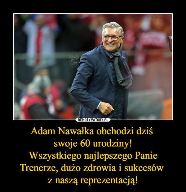 Adam Nawałka obchodzi dziś swoje 60 urodziny!Wszystkiego najlepszego Panie Trenerze, dużo zdrowia i sukcesów z naszą reprezentacją! –