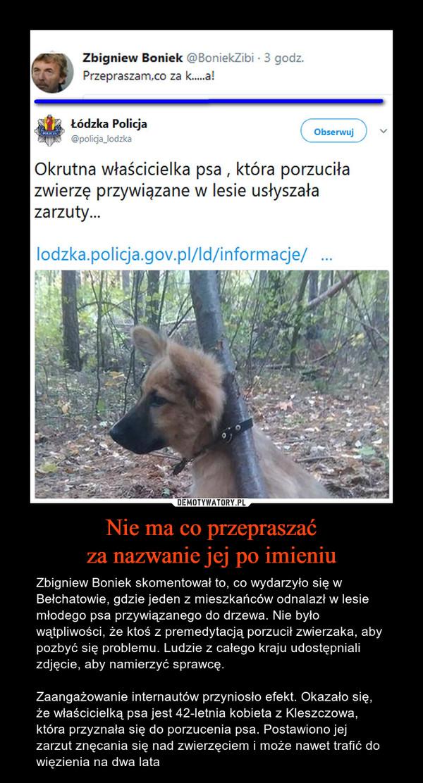 Nie ma co przepraszaćza nazwanie jej po imieniu – Zbigniew Boniek skomentował to, co wydarzyło się w Bełchatowie, gdzie jeden z mieszkańców odnalazł w lesie młodego psa przywiązanego do drzewa. Nie było wątpliwości, że ktoś z premedytacją porzucił zwierzaka, aby pozbyć się problemu. Ludzie z całego kraju udostępniali zdjęcie, aby namierzyć sprawcę.Zaangażowanie internautów przyniosło efekt. Okazało się, że właścicielką psa jest 42-letnia kobieta z Kleszczowa, która przyznała się do porzucenia psa. Postawiono jej zarzut znęcania się nad zwierzęciem i może nawet trafić do więzienia na dwa lata Zbigniew BoniekPrzepraszam, co za kurwaŁódzka PolicjaOkrutna właścicielka psa, która porzuciła zwierzę przywiązane w lesie usłyszała zarzuty