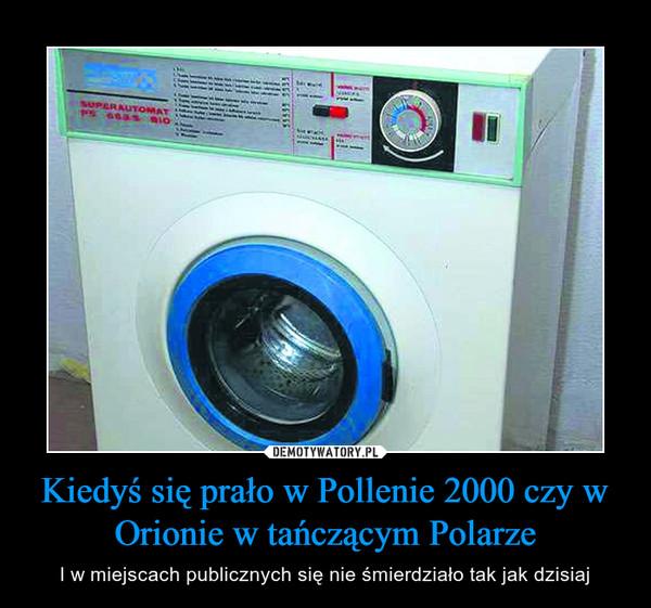 Kiedyś się prało w Pollenie 2000 czy w Orionie w tańczącym Polarze – I w miejscach publicznych się nie śmierdziało tak jak dzisiaj