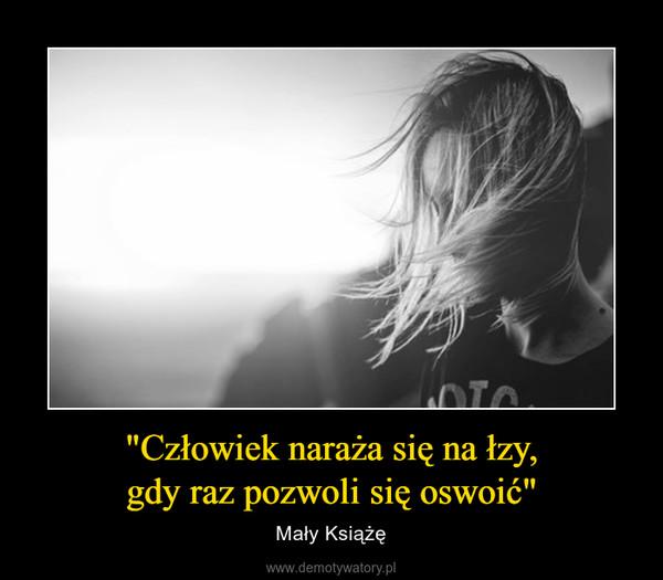 """""""Człowiek naraża się na łzy,gdy raz pozwoli się oswoić"""" – Mały Książę"""