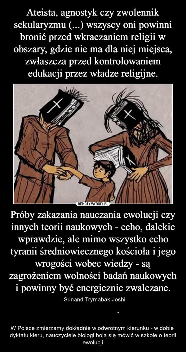 Próby zakazania nauczania ewolucji czy innych teorii naukowych - echo, dalekie wprawdzie, ale mimo wszystko echo tyranii średniowiecznego kościoła i jego wrogości wobec wiedzy - są zagrożeniem wolności badań naukowych i powinny być energicznie zwalczane. – - Sunand Trymabak Joshi                                                                         *W Polsce zmierzamy dokładnie w odwrotnym kierunku - w dobie  dyktatu kleru, nauczyciele biologi boją się mówić w szkole o teorii ewolucji