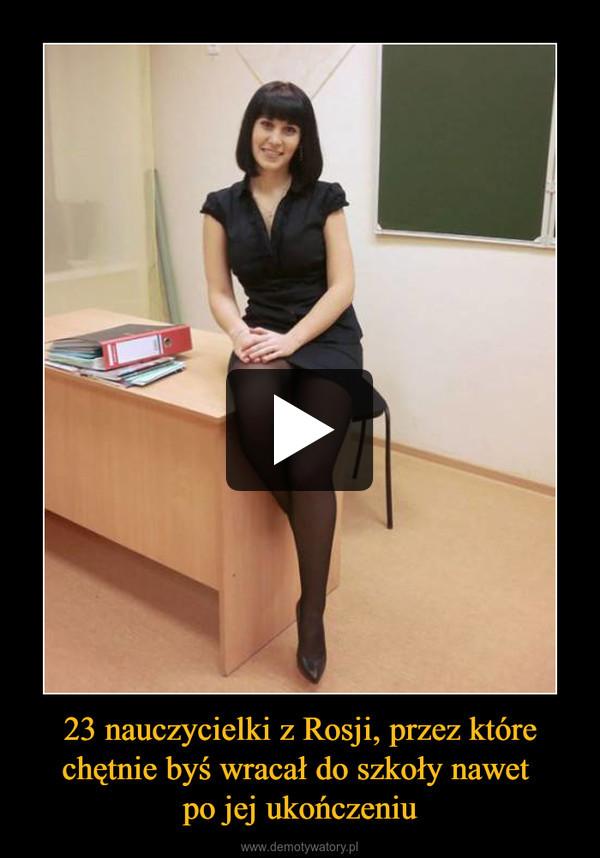 23 nauczycielki z Rosji, przez które chętnie byś wracał do szkoły nawet po jej ukończeniu –