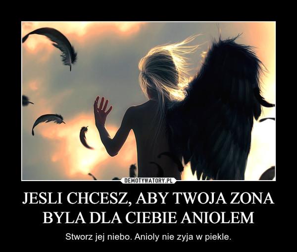 JESLI CHCESZ, ABY TWOJA ZONA BYLA DLA CIEBIE ANIOLEM – Stworz jej niebo. Anioly nie zyja w piekle.