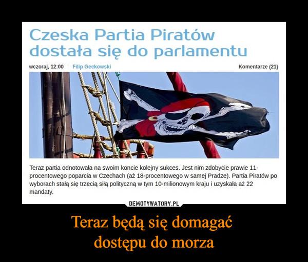 Teraz będą się domagać dostępu do morza –  Czeska partia piratów dostała się do parlamentu Wczoraj KOmentarze Filip Geekowski Teraz partia odnotowała na swoim koncie kolejny sukces. Jest nim zdobycie prawie 11-procentowego poparcia w Czechach (aż 18-procentowego w samej Pradze) Partia piratów po wyborach stała się trzecią siłą polityczną w tym 10-milionowym kraju i uzyskała aż 22 mandaty