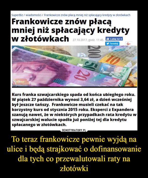 To teraz frankowicze pewnie wyjdą na ulice i będą strajkować o dofinansowanie dla tych co przewalutowali raty na złotówki –  SuperBiz / wiadomości / Frankowicze znów płacą mniej niż spłacający kredyty w złotówkachKurs franka szwajcarskiego spada od końca ubiegłego roku.W piątek 27 października wynosi 3,64 zł, a dzień wcześniejbył jeszcze tańszy. Frankowicze musieli czekać na takkorzystny kurs od stycznia 2015 roku. Eksperci z Expanderaszanują nawet, że w niektórych przypadkach rata kredytu wszwajcarskiej walucie spadła już poniżej tej dla kredytuspłacanego w złotówkach.