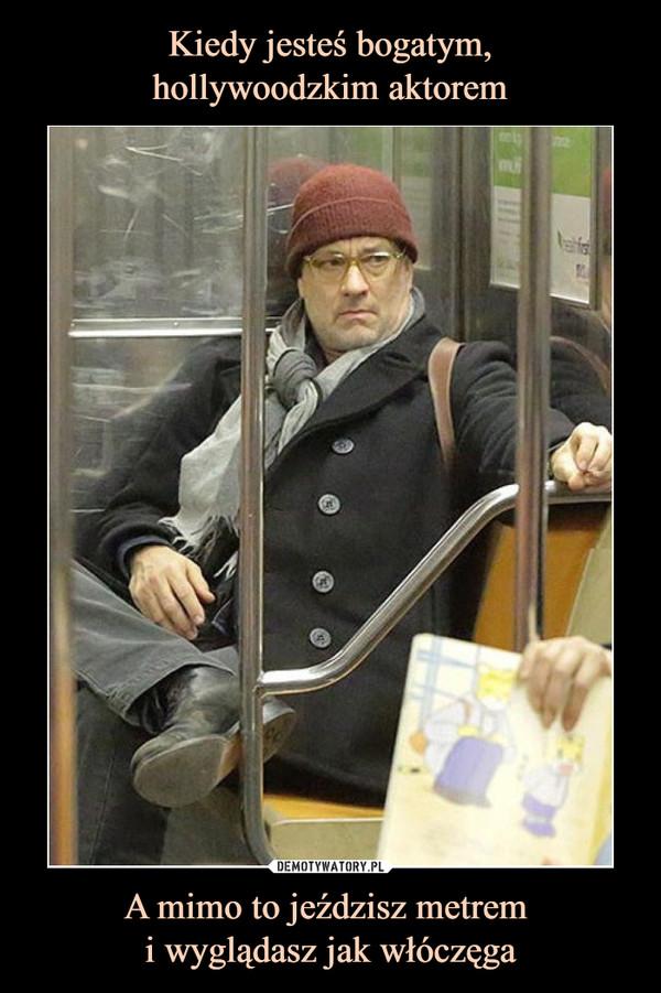 A mimo to jeździsz metrem i wyglądasz jak włóczęga –