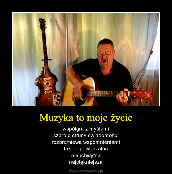 Muzyka to moje życie – współgra z myślamiszarpie struny świadomościrozbrzmiewa wspomnieniamitak niepowtarzalnanieuchwytnanajpiękniejsza