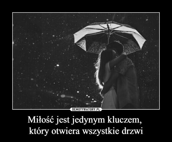 Miłość jest jedynym kluczem, który otwiera wszystkie drzwi –