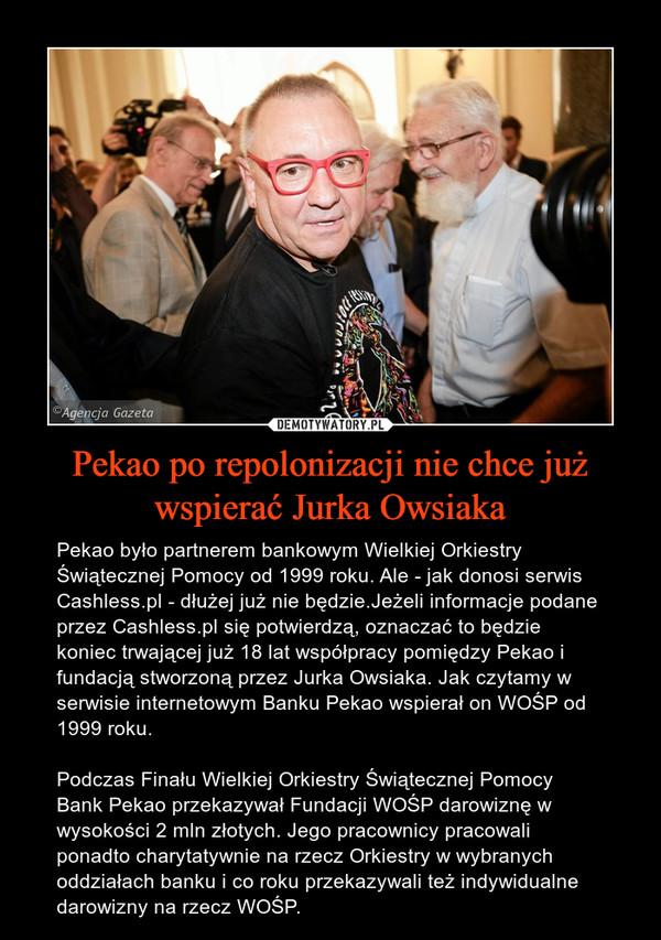 Pekao po repolonizacji nie chce już wspierać Jurka Owsiaka – Pekao było partnerem bankowym Wielkiej Orkiestry Świątecznej Pomocy od 1999 roku. Ale - jak donosi serwis Cashless.pl - dłużej już nie będzie.Jeżeli informacje podane przez Cashless.pl się potwierdzą, oznaczać to będzie koniec trwającej już 18 lat współpracy pomiędzy Pekao i fundacją stworzoną przez Jurka Owsiaka. Jak czytamy w serwisie internetowym Banku Pekao wspierał on WOŚP od 1999 roku.Podczas Finału Wielkiej Orkiestry Świątecznej Pomocy Bank Pekao przekazywał Fundacji WOŚP darowiznę w wysokości 2 mln złotych. Jego pracownicy pracowali ponadto charytatywnie na rzecz Orkiestry w wybranych oddziałach banku i co roku przekazywali też indywidualne darowizny na rzecz WOŚP.