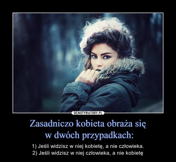 Zasadniczo kobieta obraża się w dwóch przypadkach: – 1) Jeśli widzisz w niej kobietę, a nie człowieka.2) Jeśli widzisz w niej człowieka, a nie kobietę