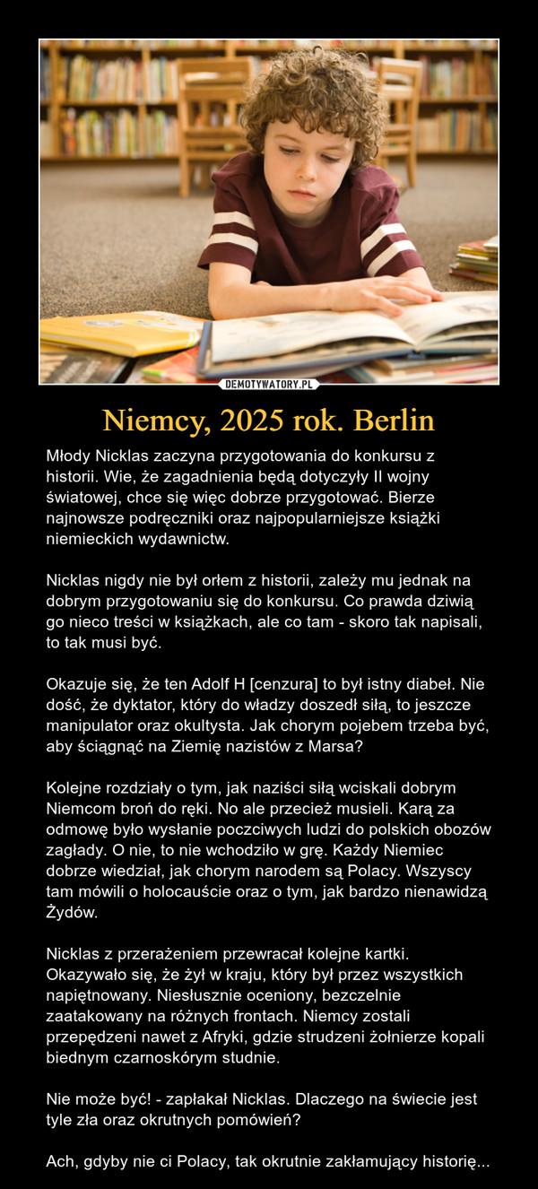 Niemcy, 2025 rok. Berlin – Młody Nicklas zaczyna przygotowania do konkursu z historii. Wie, że zagadnienia będą dotyczyły II wojny światowej, chce się więc dobrze przygotować. Bierze najnowsze podręczniki oraz najpopularniejsze książki niemieckich wydawnictw.Nicklas nigdy nie był orłem z historii, zależy mu jednak na dobrym przygotowaniu się do konkursu. Co prawda dziwią go nieco treści w książkach, ale co tam - skoro tak napisali, to tak musi być.Okazuje się, że ten Adolf H [cenzura] to był istny diabeł. Nie dość, że dyktator, który do władzy doszedł siłą, to jeszcze manipulator oraz okultysta. Jak chorym pojebem trzeba być, aby ściągnąć na Ziemię nazistów z Marsa?Kolejne rozdziały o tym, jak naziści siłą wciskali dobrym Niemcom broń do ręki. No ale przecież musieli. Karą za odmowę było wysłanie poczciwych ludzi do polskich obozów zagłady. O nie, to nie wchodziło w grę. Każdy Niemiec dobrze wiedział, jak chorym narodem są Polacy. Wszyscy tam mówili o holocauście oraz o tym, jak bardzo nienawidzą Żydów.Nicklas z przerażeniem przewracał kolejne kartki. Okazywało się, że żył w kraju, który był przez wszystkich napiętnowany. Niesłusznie oceniony, bezczelnie zaatakowany na różnych frontach. Niemcy zostali przepędzeni nawet z Afryki, gdzie strudzeni żołnierze kopali biednym czarnoskórym studnie.Nie może być! - zapłakał Nicklas. Dlaczego na świecie jest tyle zła oraz okrutnych pomówień?Ach, gdyby nie ci Polacy, tak okrutnie zakłamujący historię...