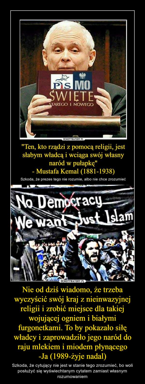 Nie od dziś wiadomo, że trzeba wyczyścić swój kraj z nieinwazyjnej religii i zrobić miejsce dla takiej wojującej ogniem i białymi furgonetkami. To by pokazało siłę władcy i zaprowadziło jego naród do raju mlekiem i miodem płynącego-Ja (1989-żyje nadal) – Szkoda, że cytujący nie jest w stanie tego zrozumieć, bo woli posłużyć się wyświechtanym cytatem zamiast własnym rozumowaniem