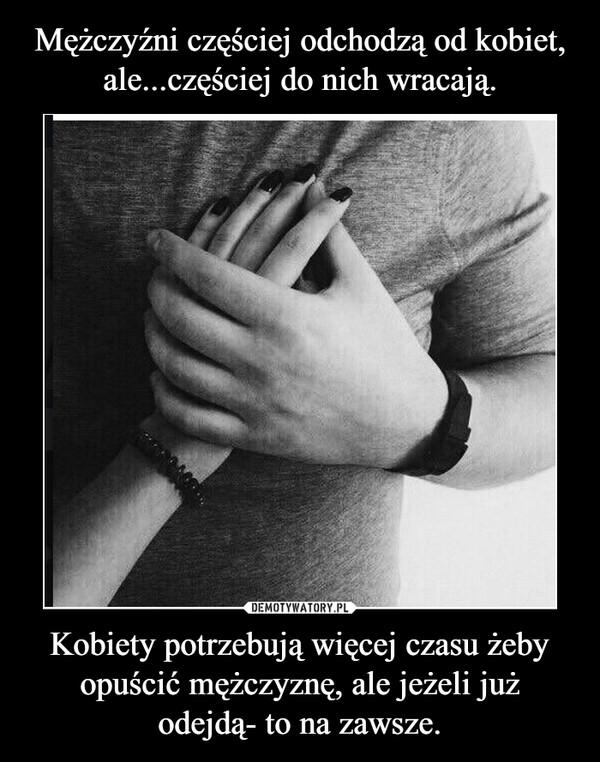 Kobiety potrzebują więcej czasu żeby opuścić mężczyznę, ale jeżeli już odejdą- to na zawsze. –