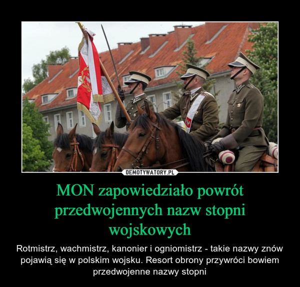 MON zapowiedziało powrót przedwojennych nazw stopni wojskowych – Rotmistrz, wachmistrz, kanonier i ogniomistrz - takie nazwy znów pojawią się w polskim wojsku. Resort obrony przywróci bowiem przedwojenne nazwy stopni