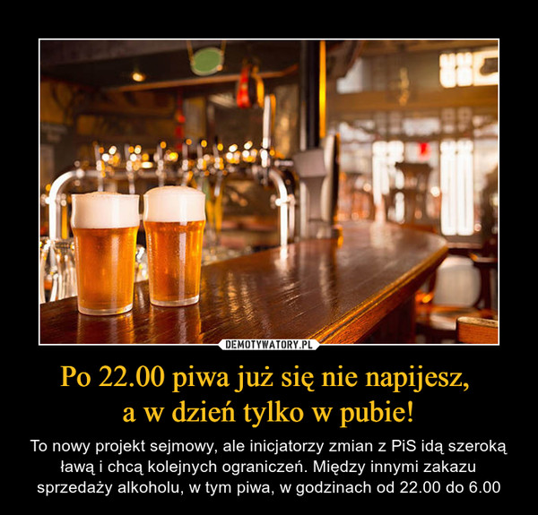 Po 22.00 piwa już się nie napijesz, a w dzień tylko w pubie! – To nowy projekt sejmowy, ale inicjatorzy zmian z PiS idą szeroką ławą i chcą kolejnych ograniczeń. Między innymi zakazu sprzedaży alkoholu, w tym piwa, w godzinach od 22.00 do 6.00