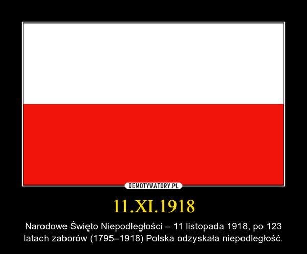 11.XI.1918 – Narodowe Święto Niepodległości – 11 listopada 1918, po 123 latach zaborów (1795–1918) Polska odzyskała niepodległość.