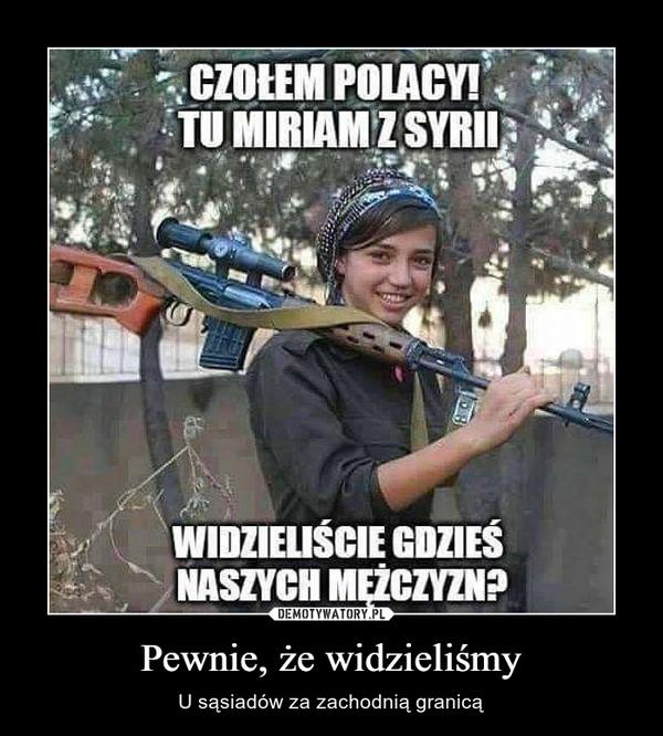 Pewnie, że widzieliśmy – U sąsiadów za zachodnią granicą Czołem Polacy! Tu Miriam z Syrii Widzieliście gdzieś naszych mężczyzn?