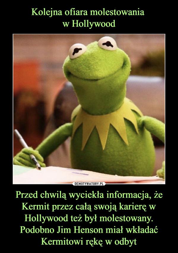 Przed chwilą wyciekła informacja, że Kermit przez całą swoją karierę w Hollywood też był molestowany. Podobno Jim Henson miał wkładać Kermitowi rękę w odbyt –
